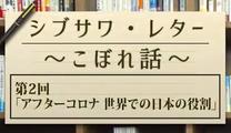 シブサワ・レター ~こぼれ話~ 第2回「アフターコロナ 世界での日本の役割 」